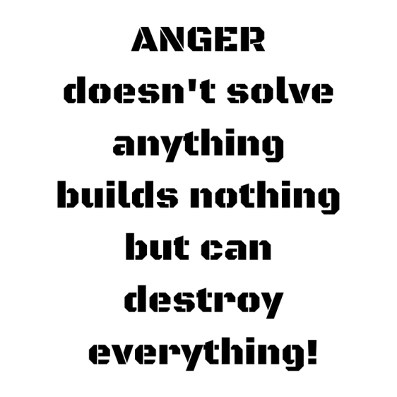 ANGERdoesn't solve anythingbuilds nothingbut can destroy everything!